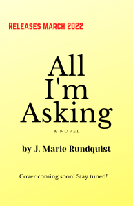 """Temporary book cover with text: """"Releases March 2022, All I'm Asking, A novel, by J. Marie Rundquist, Cover coming soon! Stay tuned!"""""""
